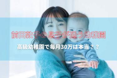 前田敦子は、息子を高級幼稚園に預けて仕事へ。どこの?いくらなの?