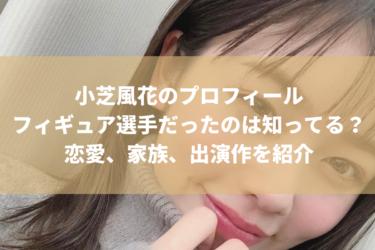 小芝風花の学歴+プロフィール、家族構成は?彼氏はいるの?27歳で結婚か!
