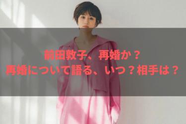【再婚】前田敦子もう動き出すのか?相手は誰?いつ?