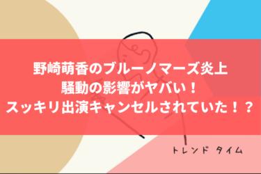 野崎萌香のブルーノマーズ炎上騒動の影響がヤバい!スッキリ出演もキャンセルされていた!?