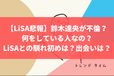 【LiSA悲報】鈴木達央が不倫?何をしている人なの?LiSAとの馴れ初めは?出会いは?