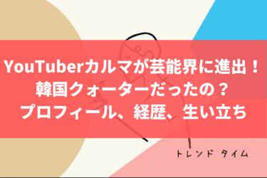 YouTuberカルマが芸能界に進出!韓国クォーターだったの?プロフィール、経歴、生い立ちを調査