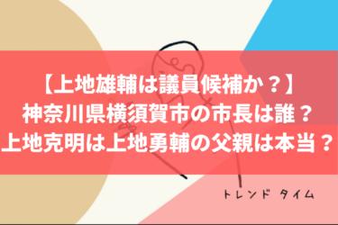 【上地雄輔は議員候補か?】神奈川県横須賀市の市長は誰?上地克明は上地勇輔の父親ってのは本当?