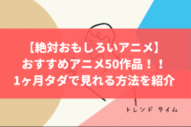 【絶対おもしろいアニメ】おすすめアニメ50作品!!1ヶ月タダで見れる方法を紹介