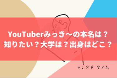 YouTuberみっき〜の本名を、知りたい?大学は?出身はどこ?