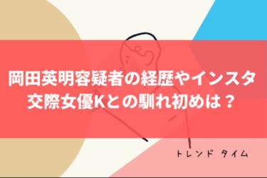 岡田英明容疑者の元IT会社社長の経歴やインスタ、交際女優Kとの馴れ初めは?