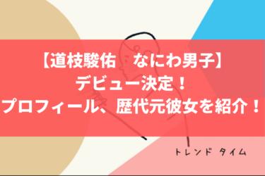 【道枝駿佑 なにわ男子】デビュー決定!プロフィール、歴代元彼女を紹介!