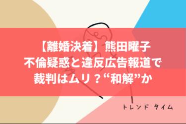 """【離婚決着か?!】熊田曜子、不倫疑惑と違反広告報道で裁判はムリ?""""和解""""か"""