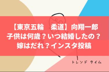【東京五輪 柔道】向翔一郎の子供は何歳?いつ結婚したの?嫁はだれ?