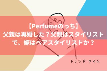 【Perfumeのっち】大本 彩乃の父親は再婚した?父親はスタイリストで、再婚した嫁はヘアスタイリスト