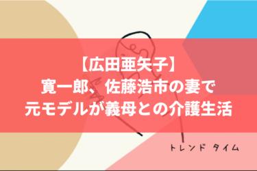 【広田亜矢子】寛一郎、佐藤浩市の妻で元モデルが義母との介護生活