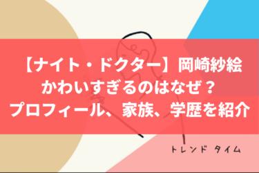 【ナイト・ドクター】岡崎紗絵がかわいすぎるのはなぜ?プロフィール、家族、学歴を紹介