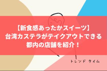 【新食感あったかスイーツ】台湾カステラがテイクアウトできる都内の店舗を紹介!