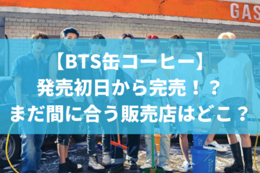 BTS缶コーヒーが発売初日から完売!?まだ間に合う販売店はどこ?