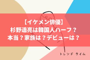杉野遥亮は韓国人ハーフっての本当?家族は?デビューは?