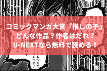コミックマンガ大賞『推しの子』とはどんな作品?作者はだれ?U-NEXTなら無料で読める!