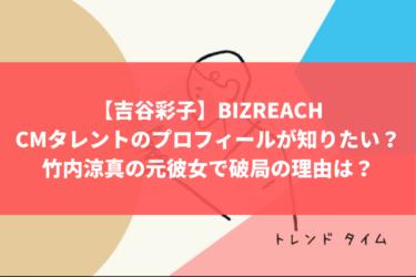 【吉谷彩子】BIZREACH(ビズリーチ)のCMタレントのプロフィールが知りたい?竹内涼真の元彼女で破局の理由は?