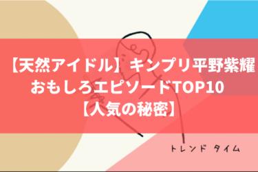 【天然アイドル】キンプリ平野紫耀のおもしろエピソードTOP10 【人気の秘密】