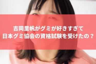 吉岡里帆がグミが好きすぎて日本グミ協会の資格試験を受けたの?
