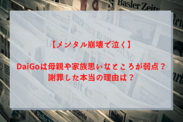 【メンタル崩壊で泣く】DaiGoは母親や家族思いなところが弱点?謝罪した本当の理由は?