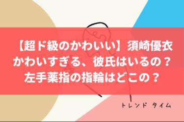 【超ド級のかわいさ】須崎優衣がかわいすぎる、彼氏はいるの?左手薬指の指輪はどこの?