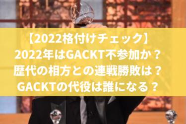 【2022格付けチェック】GACKT不参加か?歴代の相方との連戦、GACKTの代役は誰になる?