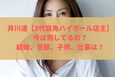 井川遥【3代目角ハイボール店主】今は何してるの?結婚、旦那、子供、仕事は?