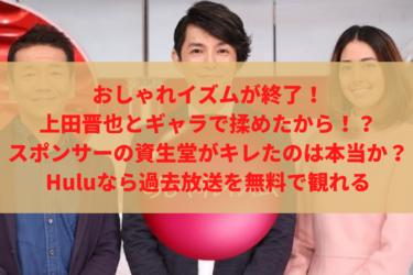 おしゃれイズムが終了したのは、上田晋也とギャラで揉めたから!?スポンサーの資生堂がキレたのは本当か?Huluなら過去放送を無料で観れる