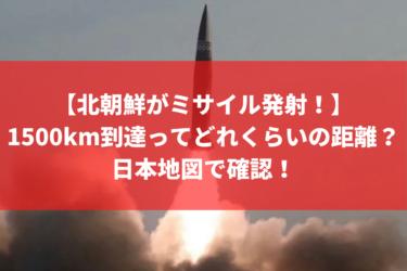 北朝鮮がミサイル発射!1500km到達ってどれくらいの距離?日本地図で確認!