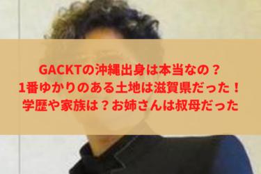 GACKTの沖縄出身は本当なの?1番ゆかりのある土地は滋賀県だった、学歴や家族は?お姉さんは叔母だった