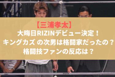 【三浦孝太】大晦日RIZINデビュー決定!キングカズ の次男は格闘家だったの?世間の反応は?