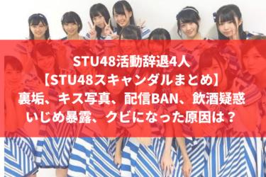 STU48活動辞退4人【STU48スキャンダルまとめ】裏垢、キス写真、配信BAN、飲酒疑惑、いじめ暴露、クビになった原因は?