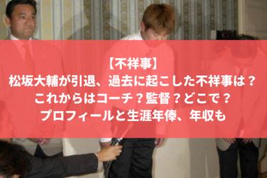 【不祥事】松坂大輔が引退、過去に起こした不祥事は?これからはコーチ?どこで?生涯年俸と年収も